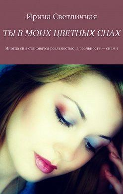 Ирина Светличная - Ты вмоих цветных снах. Иногда сны становятся реальностью, ареальность– снами