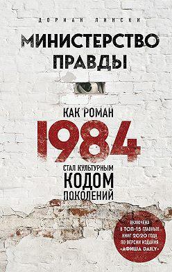 Дориан Лински - Министерство правды. Как роман «1984» стал культурным кодом поколений