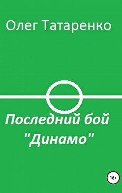 Олег Татаренко - Последний бой «Динамо»