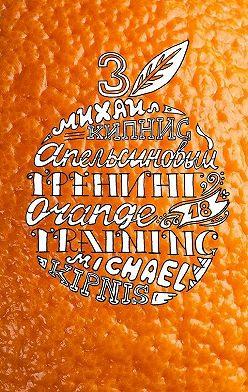 Михаил Кипнис - Апельсиновый трениг – 18. Orange training – 18. Книга третья. Творчество заразительно! Тренинг креативности