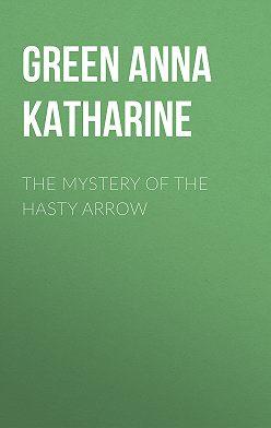 Анна Грин - The Mystery of the Hasty Arrow