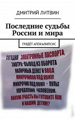 Дмитрий Литвин - Последние судьбы России имира. Грядёт апокалипсис