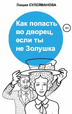 Люция Сулейманова - Как попасть во дворец, если ты не Золушка