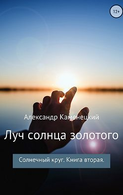 Александр Каменецкий - Луч солнца золотого. Солнечный круг. Книга вторая