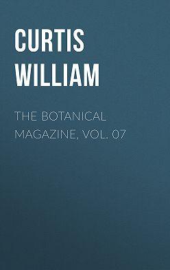 Curtis William - The Botanical Magazine, Vol. 07