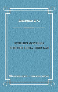 Дмитрий Дмитриев - Боярыня Морозова. Княгиня Елена Глинская