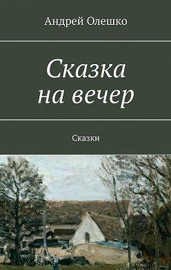 Андрей Олешко - Сказка на вечер. Сказки
