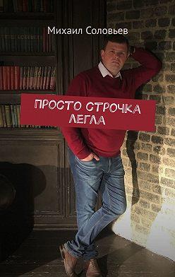 Михаил Соловьев - Просто строчка легла