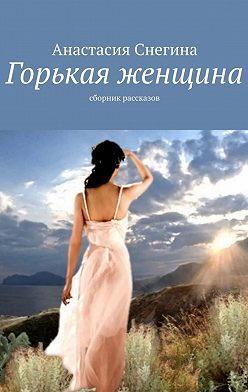 Анастасия Снегина - Горькая женщина. Сборник рассказов