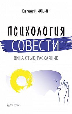 Евгений Ильин - Психология совести. Вина, стыд, раскаяние