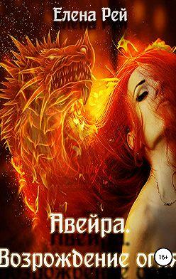 Елена Рей - Авейра. Возрождение огня (часть вторая)