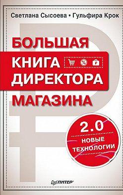 Гульфира Крок - Большая книга директора магазина 2.0. Новые технологии
