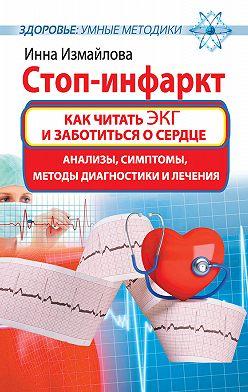 Инна Измайлова - Стоп-инфаркт. Как читать ЭКГ и заботиться о сердце