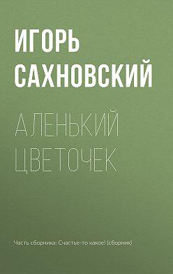 Игорь Сахновский - Аленький цветочек