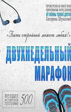 Катерина Шувалова - Двухнедельный марафон. Проверенная многими программа похудения от мамы троих детей