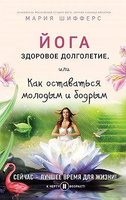 Мария Шифферс - Йога: здоровое долголетие, или Как оставаться молодым и бодрым