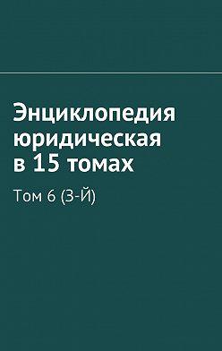 Рудольф Хачатуров - Энциклопедия юридическая в 15 томах. Том 6(З-Й)