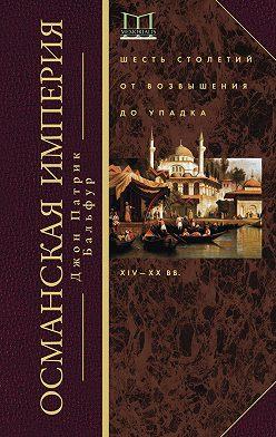 Джон Патрик Бальфур - Османская империя. Шесть столетий от возвышения до упадка. XIV–ХХ вв.