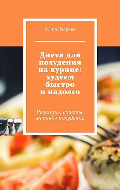 Юлия Лаврова - Диета для похудения накурице: худеем быстро инадолго. Рецепты, советы, методы похудения