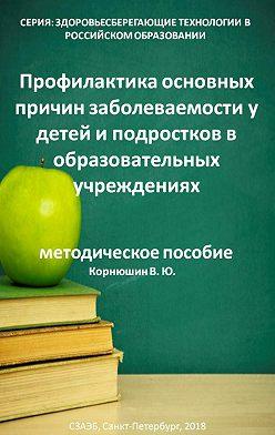 Владимир Корнюшин - Профилактика основных причин заболеваемости у детей и подростков в образовательных учреждениях