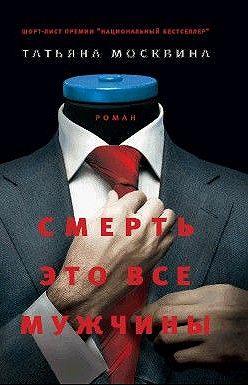 Татьяна Москвина - Смерть это все мужчины