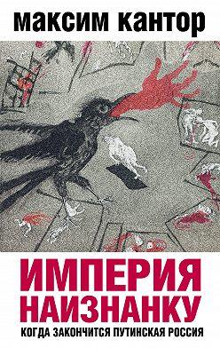 Максим Кантор - Империя наизнанку. Когда закончится путинская Россия