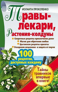 Иоланта Прокопенко - Травы-лекари, растения-колдуны. 100 рецептов, доступных каждому