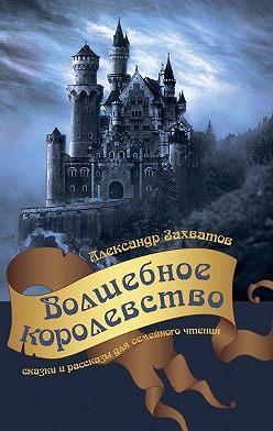 Александр Захватов - Волшебное королевство. Сказки ирассказы длясемейногочтения
