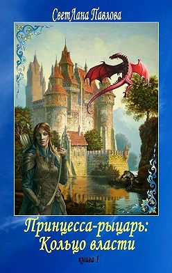 СветЛана Павлова - Принцесса-рыцарь: Кольцо власти. Книга1