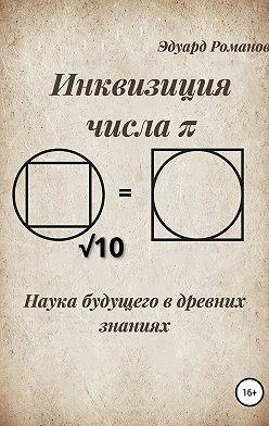 Эдуард Романов - Инквизиция числа «π». Наука будущего в древних знаниях