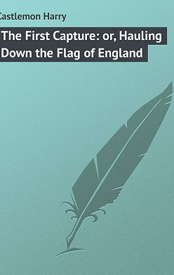 Harry Castlemon - The First Capture: or, Hauling Down the Flag of England