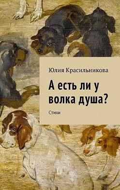 Юлия Красильникова - А есть ли у волка душа? Стихи