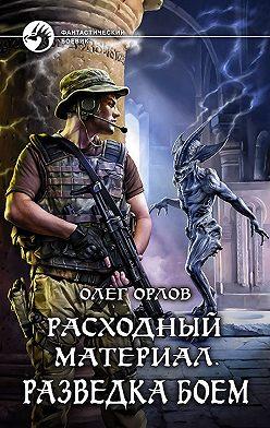 Олег Орлов - Расходный материал. Разведка боем