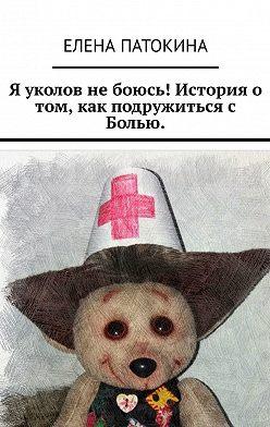 Елена Патокина - Я уколов не боюсь! История о том, как подружиться с Болью