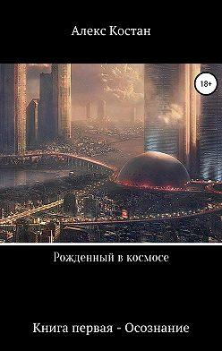 Алекс Костан - Рожденный в космосе. Книга первая – Осознание