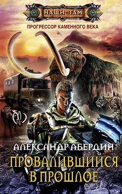 Александр Абердин - Провалившийся в прошлое