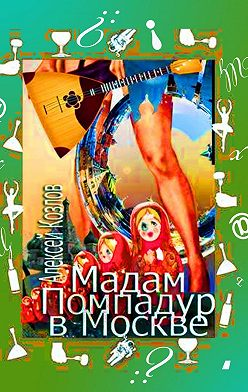 Алексей Козлов - Мадам Помпадур вМоскве. Сатирическая поэма