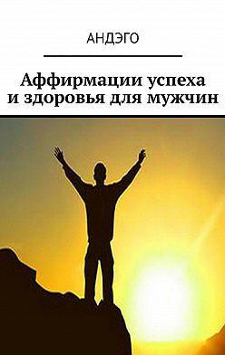 АНДЭГО - Аффирмации успеха издоровья для мужчин