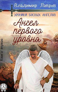 Владимир Лавров - Книга первая. Ангел первого уровня
