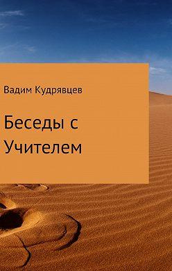 Вадим Кудрявцев - Беседы с Учителем