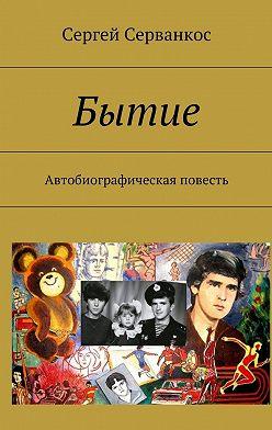 Сергей Серванкос - Бытие. Автобиографическая повесть