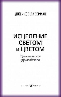 Джейкоб Либерман - Исцеление светом и цветом. Практическое руководство