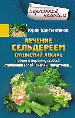 Юрий Константинов - Лечение сельдереем. Душистый лекарь против ожирения, стресса, отложения солей, анемии, гипертонии…
