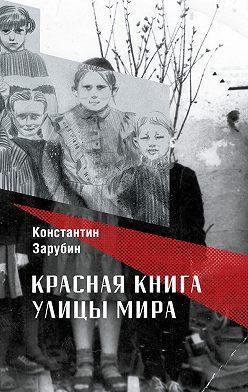 Константин Зарубин - Красная книга улицы Мира. Повести и рассказы