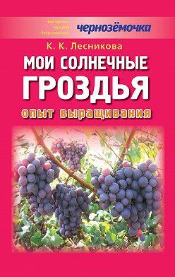 К. Лесникова - Мои солнечные гроздья. Опыт выращивания