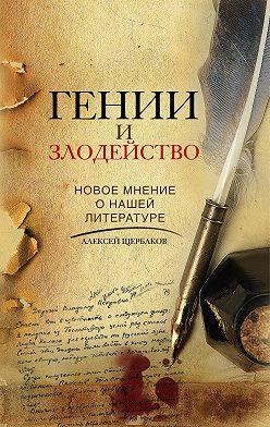 Алексей Щербаков - Гении и злодейство. Новое мнение о нашей литературе