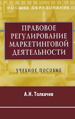 Андрей Толкачев - Правовое регулирование маркетинговой деятельности. Учебное пособие