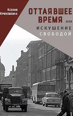 Ксения Кривошеина - Оттаявшее время, или Искушение свободой