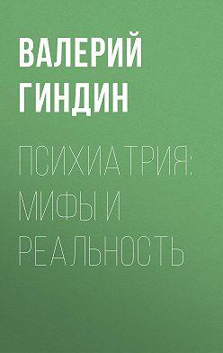 Валерий Гиндин - Психиатрия: мифы и реальность