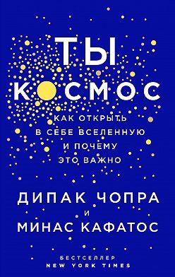 Дипак Чопра - Ты – Космос. Как открыть в себе вселенную и почему это важно